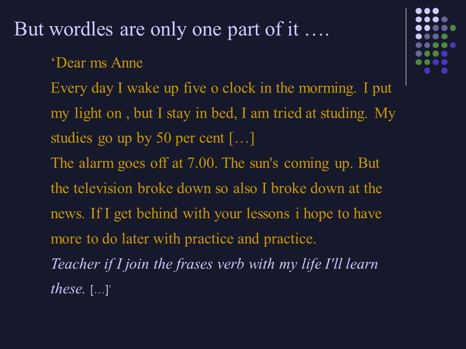Dear ms Anne Every day I wake up five o clock in the morming. I put my light on, but I stay in bed, I am tried at studing. My studies go up by 50 per