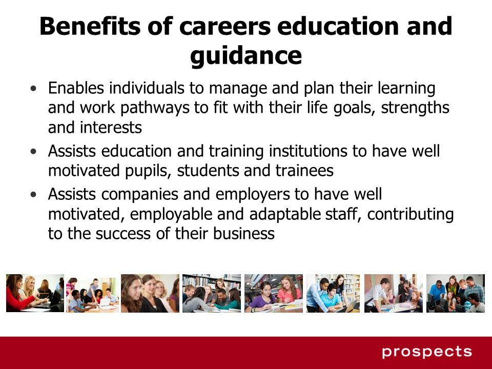 Benefits of careers education and guidance Enables individuals to manage and plan their learning and work pathways to fit with their life goals, stren