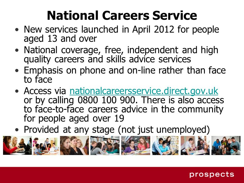 National Careers Service New services launched in April 2012 for people aged 13 and over National coverage, free, independent and high quality careers