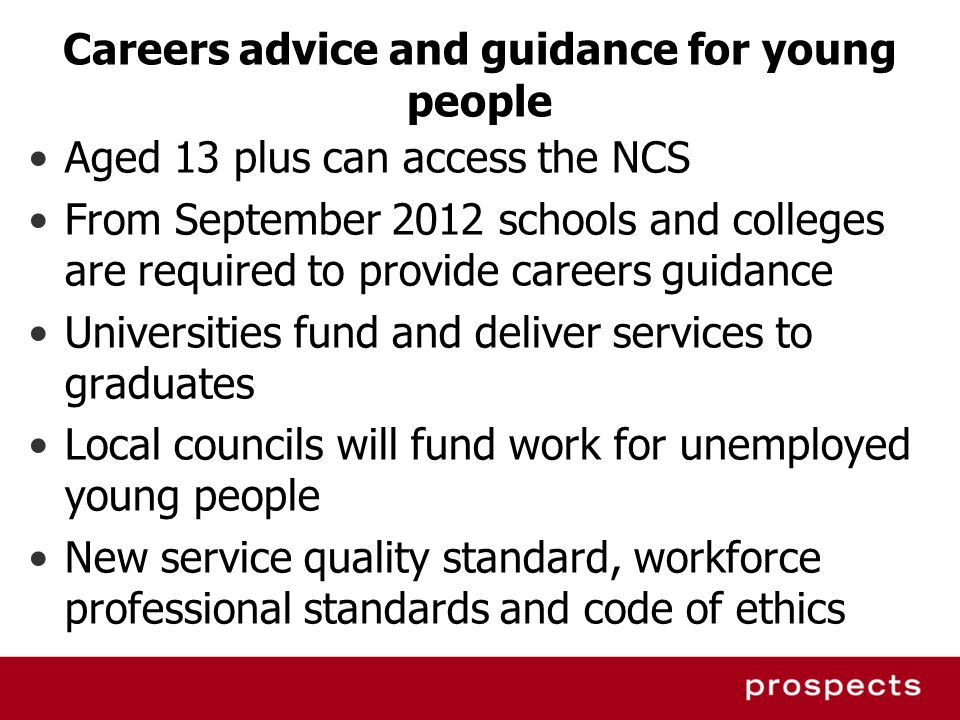 Careers advice and guidance for young people Aged 13 plus can access the NCS From September 2012 schools and colleges are required to provide careers
