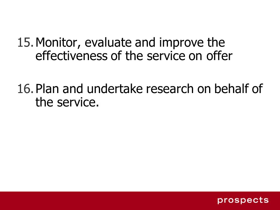 15.Monitor, evaluate and improve the effectiveness of the service on offer 16.Plan and undertake research on behalf of the service.