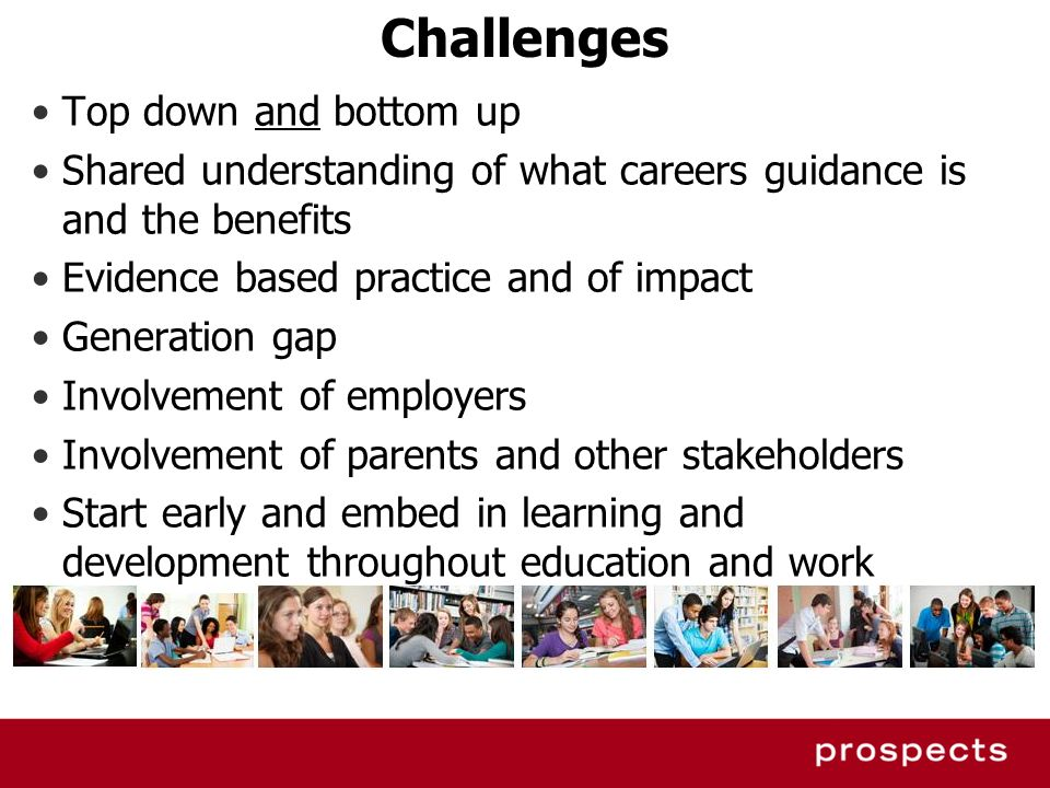 Challenges Top down and bottom up Shared understanding of what careers guidance is and the benefits Evidence based practice and of impact Generation g
