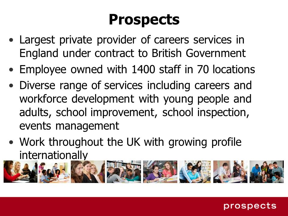 Prospects Largest private provider of careers services in England under contract to British Government Employee owned with 1400 staff in 70 locations
