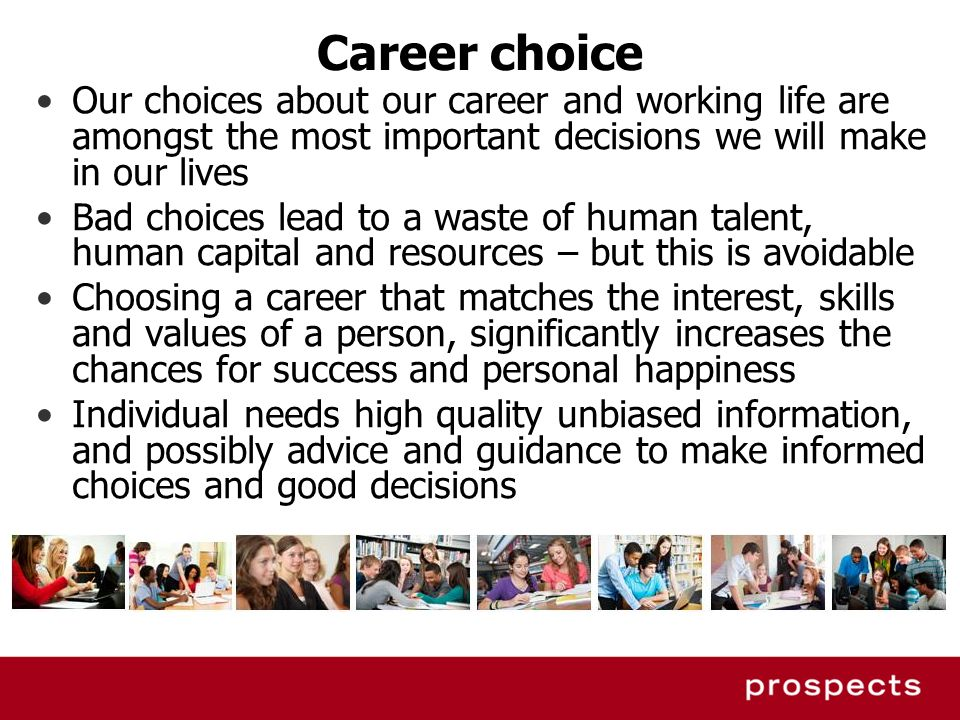 Career choice Our choices about our career and working life are amongst the most important decisions we will make in our lives Bad choices lead to a w