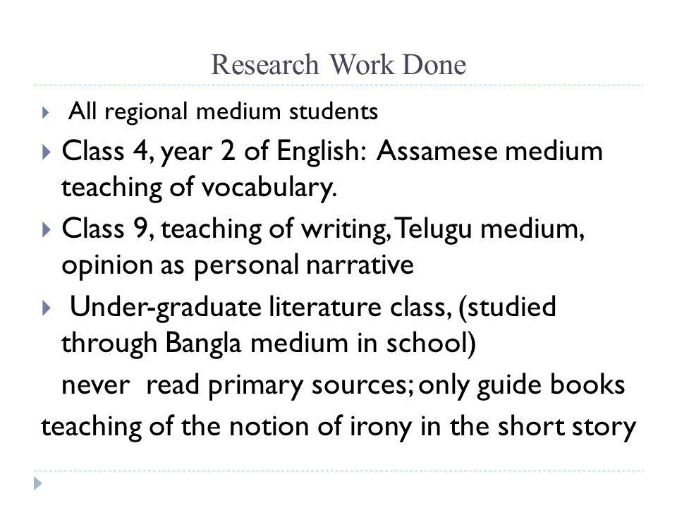 Research Work Done All regional medium students Class 4, year 2 of English: Assamese medium teaching of vocabulary. Class 9, teaching of writing, Telu