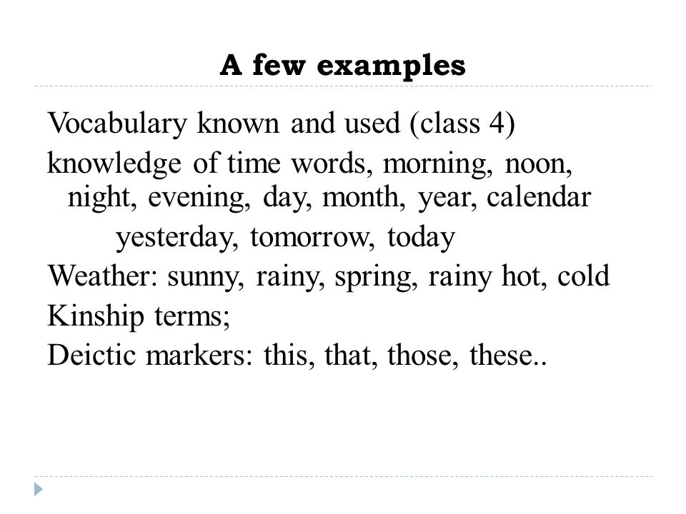 A few examples Vocabulary known and used (class 4) knowledge of time words, morning, noon, night, evening, day, month, year, calendar yesterday, tomor