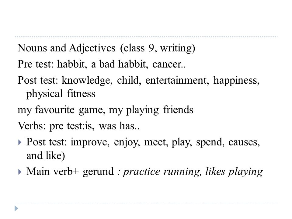 Nouns and Adjectives (class 9, writing) Pre test: habbit, a bad habbit, cancer.. Post test: knowledge, child, entertainment, happiness, physical fitne