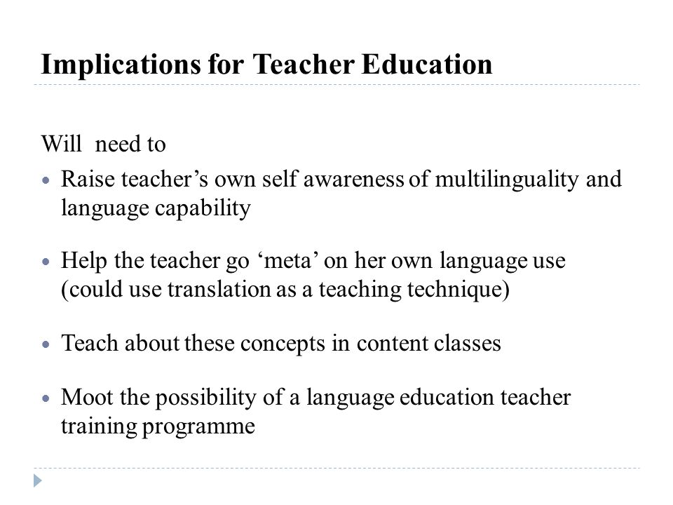 Implications for Teacher Education Will need to Raise teachers own self awareness of multilinguality and language capability Help the teacher go meta