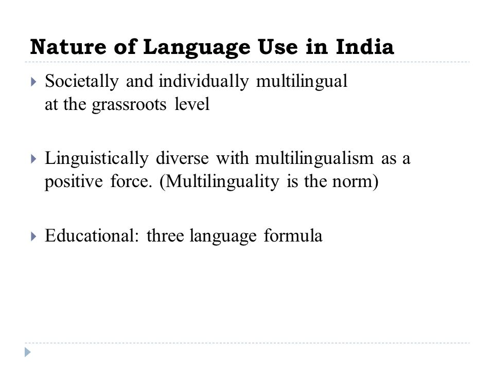 Nature of Language Use in India Societally and individually multilingual at the grassroots level Linguistically diverse with multilingualism as a posi