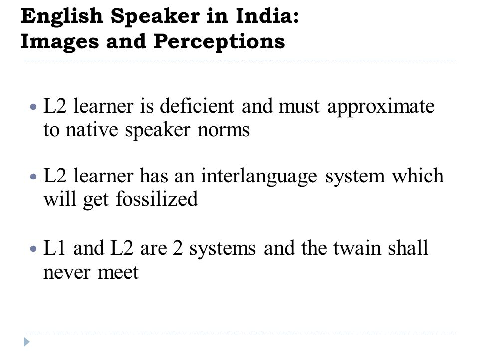 English Speaker in India: Images and Perceptions L2 learner is deficient and must approximate to native speaker norms L2 learner has an interlanguage