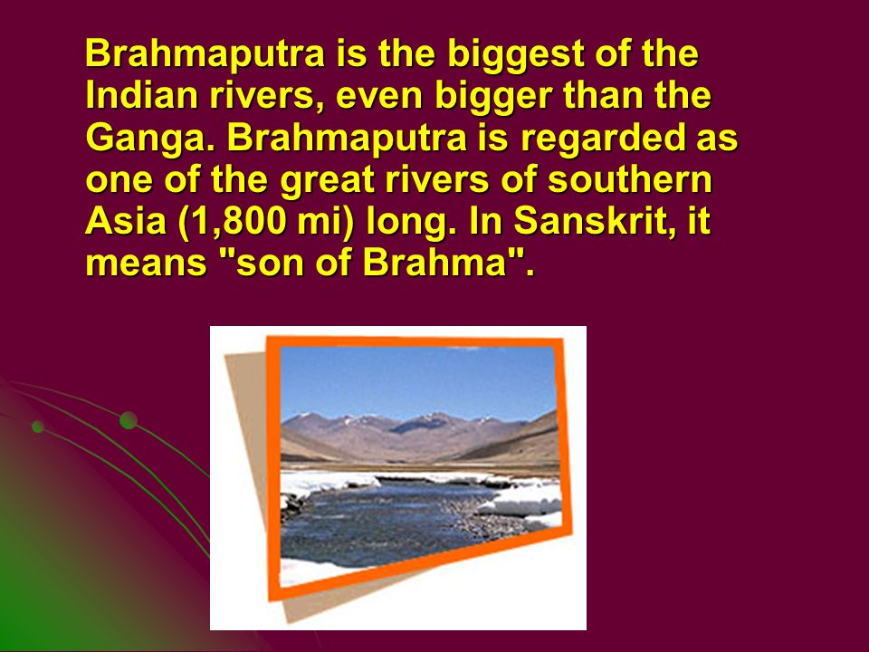 Brahmaputra is the biggest of the Indian rivers, even bigger than the Ganga. Brahmaputra is regarded as one of the great rivers of southern Asia (1,80