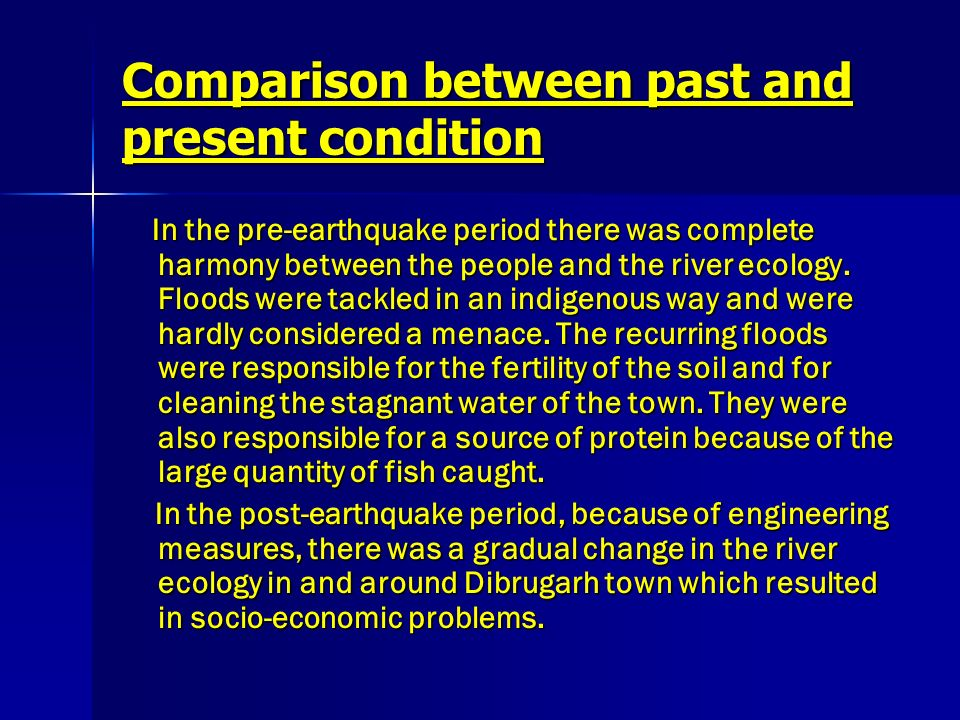 Comparison between past and present condition In the pre-earthquake period there was complete harmony between the people and the river ecology. Floods