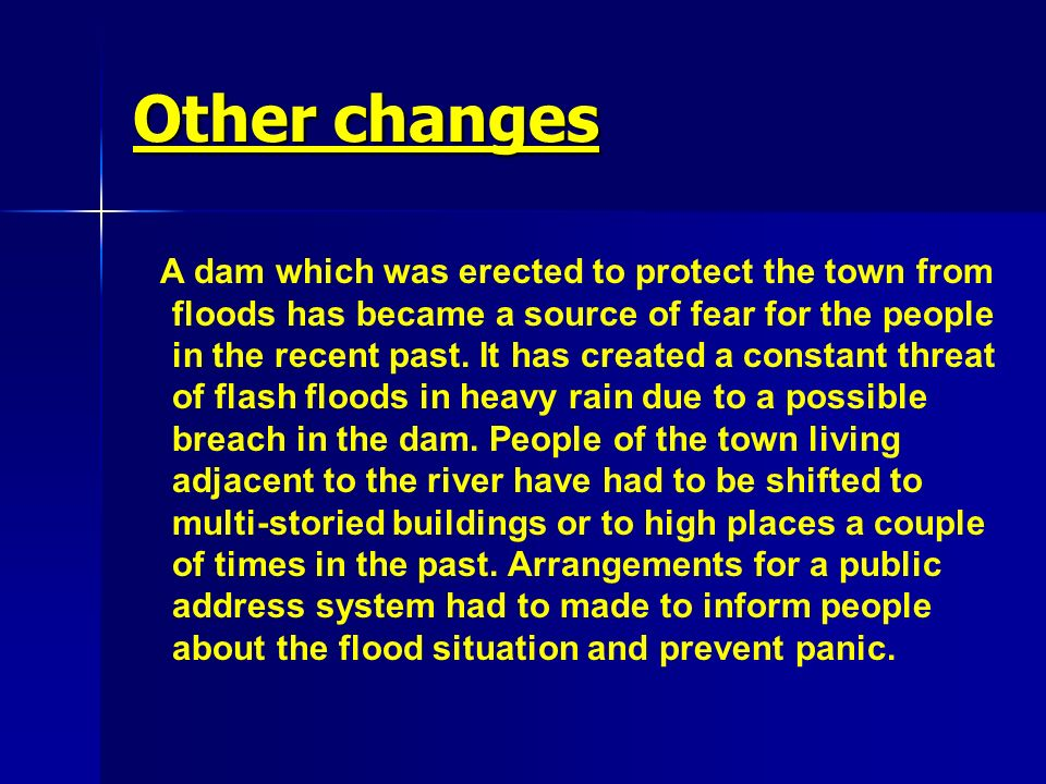 Other changes A dam which was erected to protect the town from floods has became a source of fear for the people in the recent past. It has created a