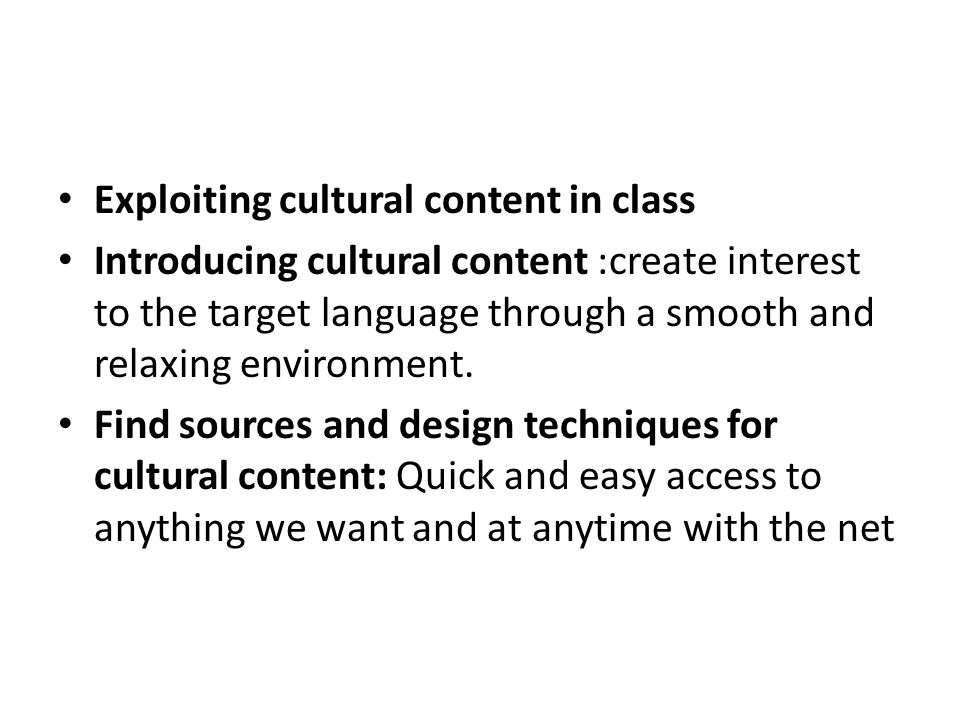 Exploiting cultural content in class Introducing cultural content :create interest to the target language through a smooth and relaxing environment.