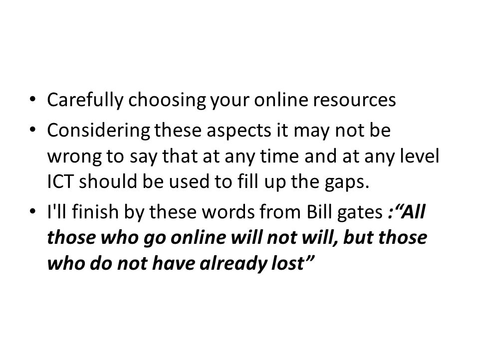 Carefully choosing your online resources Considering these aspects it may not be wrong to say that at any time and at any level ICT should be used to fill up the gaps.