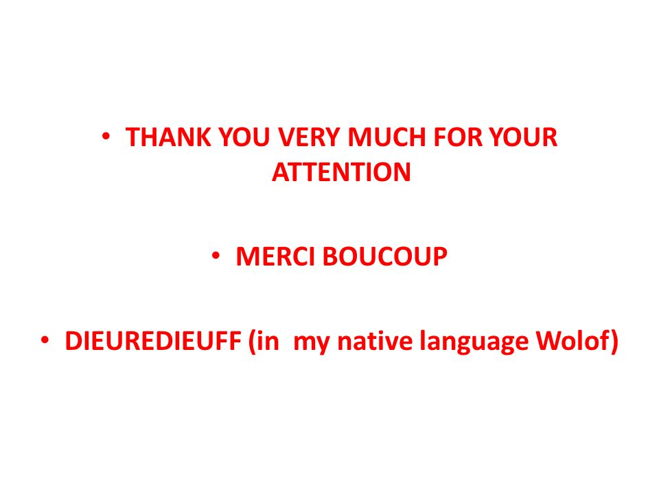 THANK YOU VERY MUCH FOR YOUR ATTENTION MERCI BOUCOUP DIEUREDIEUFF (in my native language Wolof)