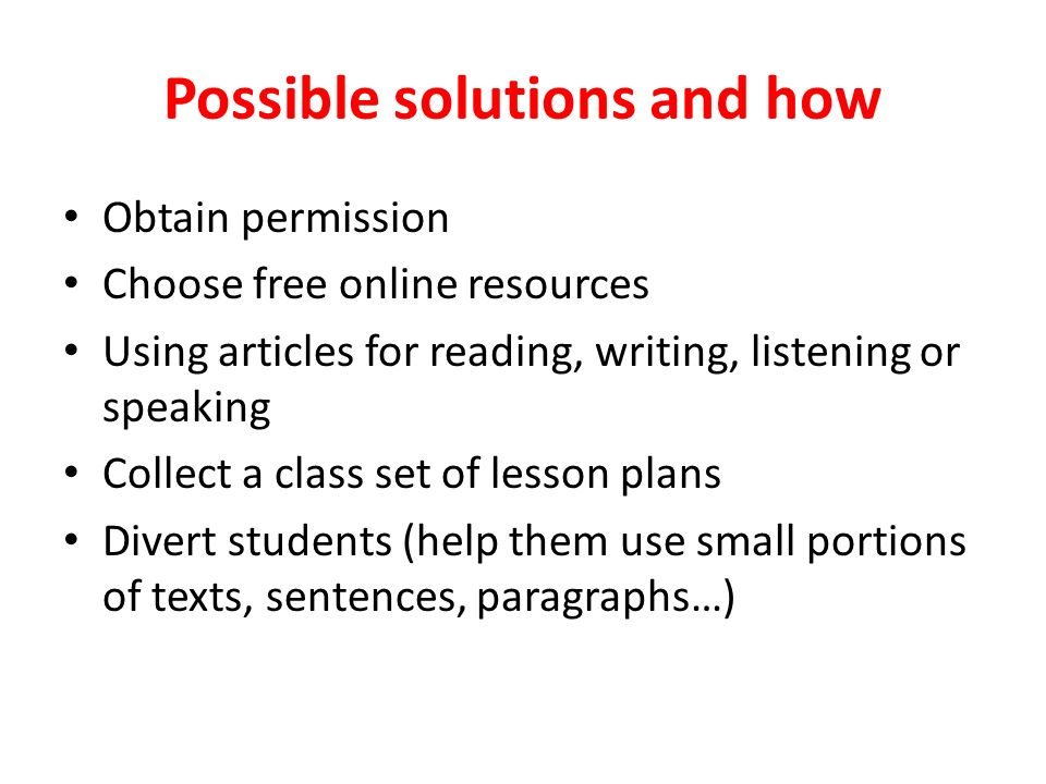Possible solutions and how Obtain permission Choose free online resources Using articles for reading, writing, listening or speaking Collect a class set of lesson plans Divert students (help them use small portions of texts, sentences, paragraphs…)