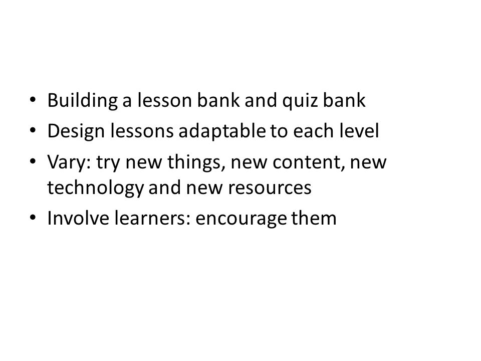Building a lesson bank and quiz bank Design lessons adaptable to each level Vary: try new things, new content, new technology and new resources Involve learners: encourage them