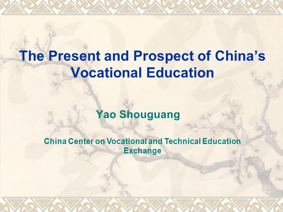 The Present and Prospect of Chinas Vocational Education Yao Shouguang China Center on Vocational and Technical Education Exchange