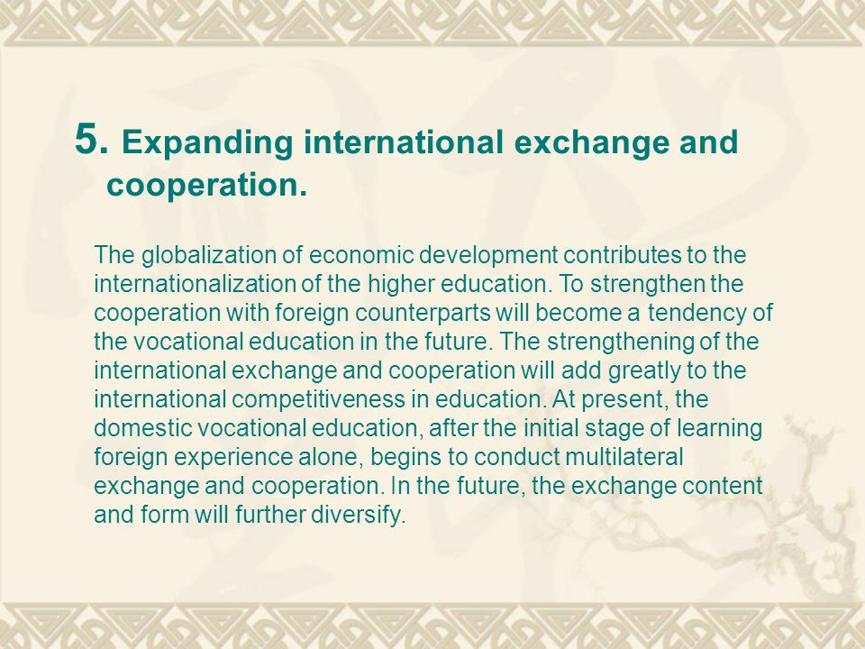 5. Expanding international exchange and cooperation. The globalization of economic development contributes to the internationalization of the higher e