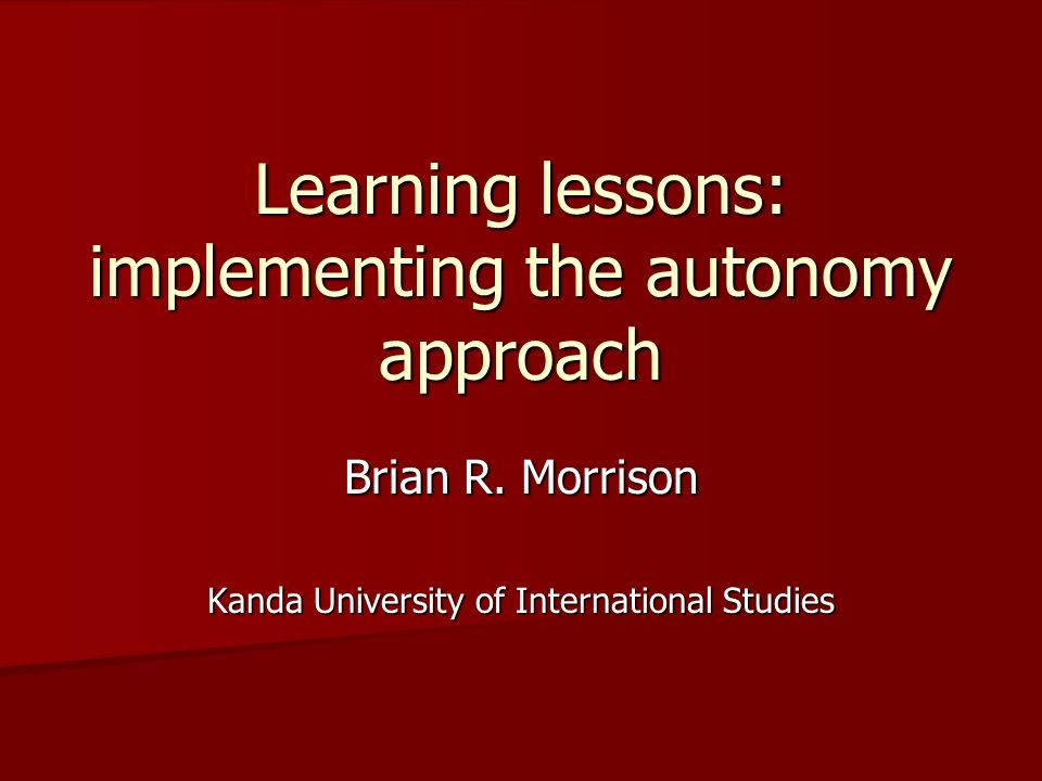 Learning lessons: implementing the autonomy approach Brian R. Morrison Kanda University of International Studies