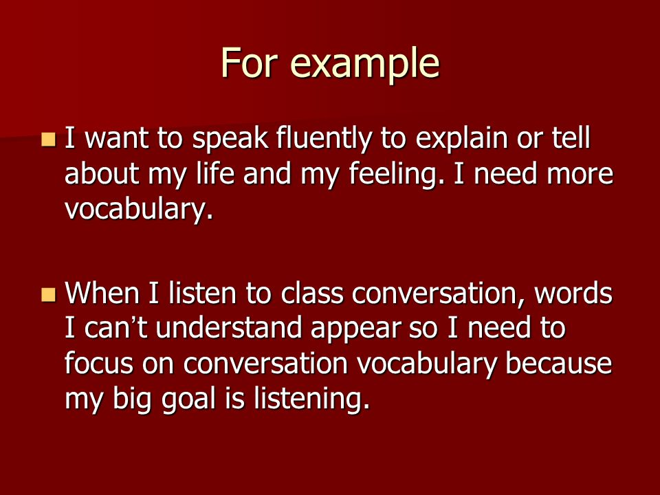 For example I want to speak fluently to explain or tell about my life and my feeling.