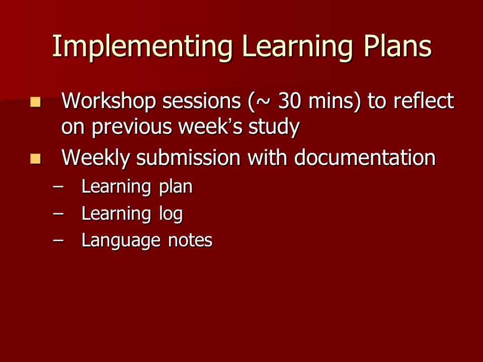 Implementing Learning Plans Workshop sessions (~ 30 mins) to reflect on previous week s study Workshop sessions (~ 30 mins) to reflect on previous week s study Weekly submission with documentation Weekly submission with documentation –Learning plan –Learning log –Language notes