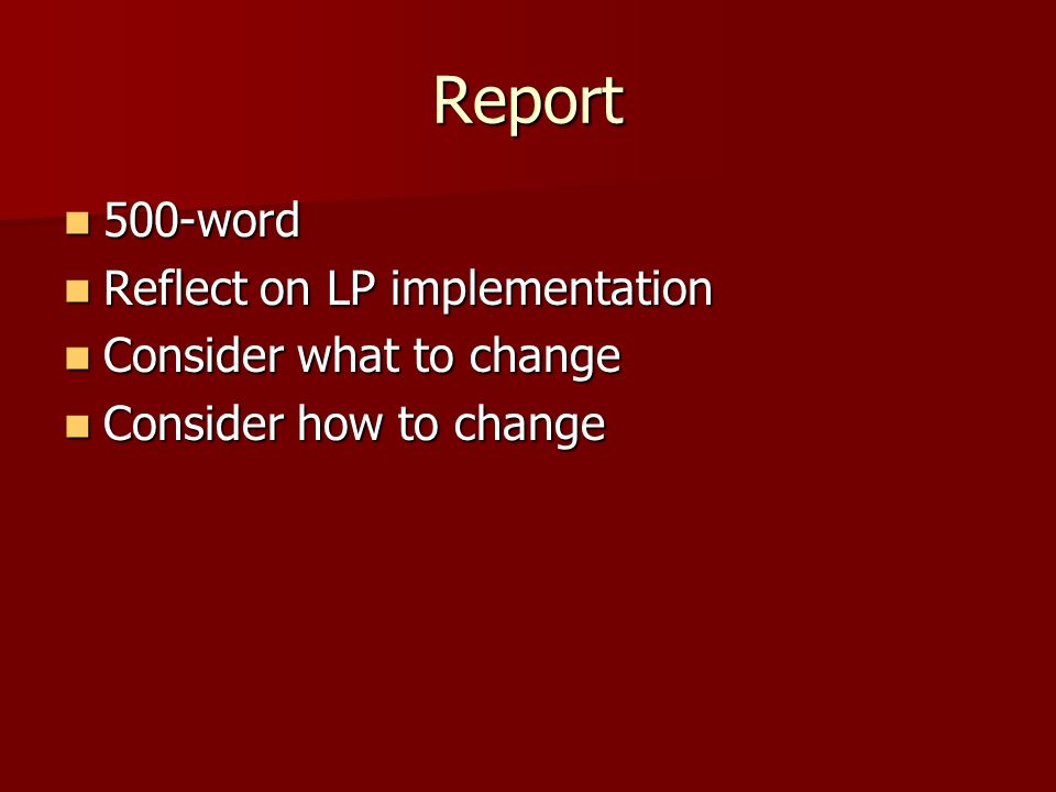 Report 500-word 500-word Reflect on LP implementation Reflect on LP implementation Consider what to change Consider what to change Consider how to cha