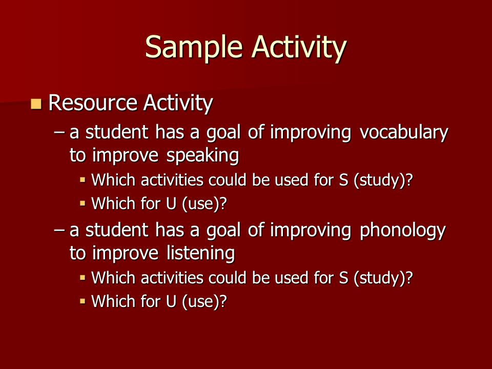 Sample Activity Resource Activity Resource Activity –a student has a goal of improving vocabulary to improve speaking Which activities could be used f