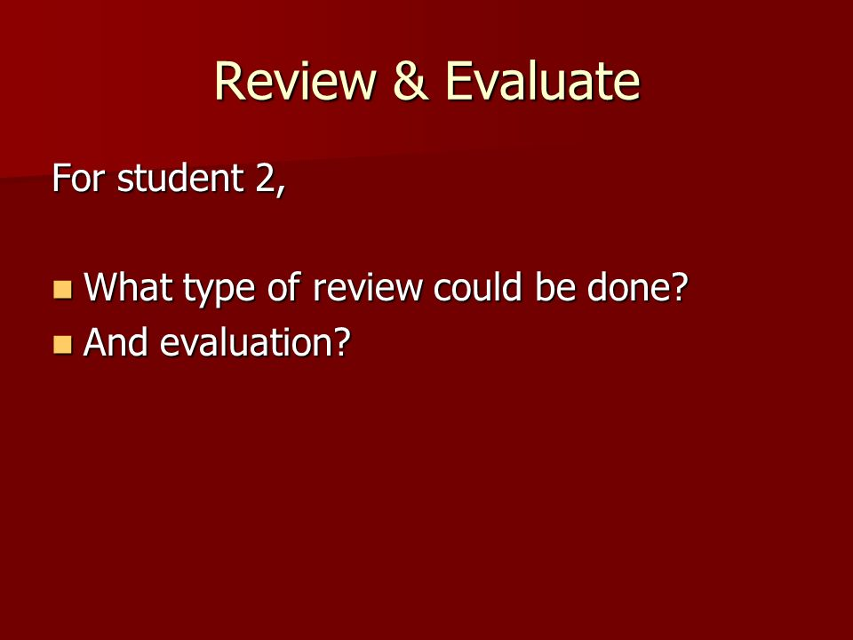 Review & Evaluate For student 2, What type of review could be done? What type of review could be done? And evaluation? And evaluation?