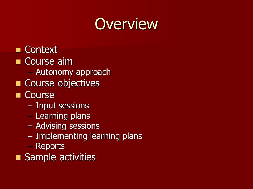 Overview Context Context Course aim Course aim –Autonomy approach Course objectives Course objectives Course Course –Input sessions –Learning plans –Advising sessions –Implementing learning plans –Reports Sample activities Sample activities