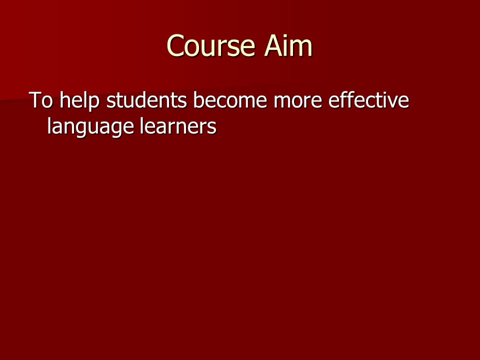 Course Aim To help students become more effective language learners