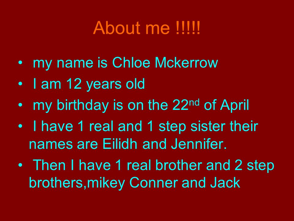 About me !!!!! my name is Chloe Mckerrow I am 12 years old my birthday is on the 22 nd of April I have 1 real and 1 step sister their names are Eilidh