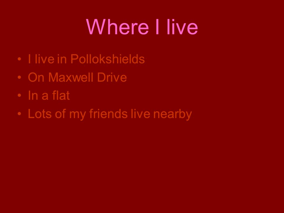 Where I live I live in Pollokshields On Maxwell Drive In a flat Lots of my friends live nearby