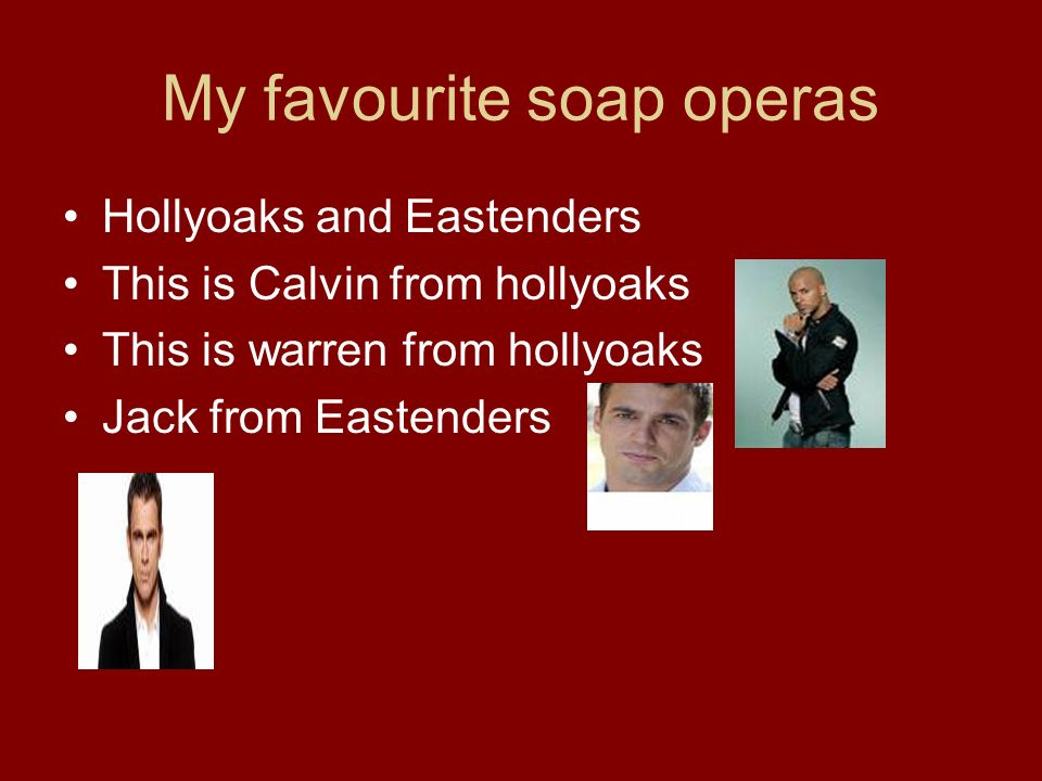 My favourite soap operas Hollyoaks and Eastenders This is Calvin from hollyoaks This is warren from hollyoaks Jack from Eastenders
