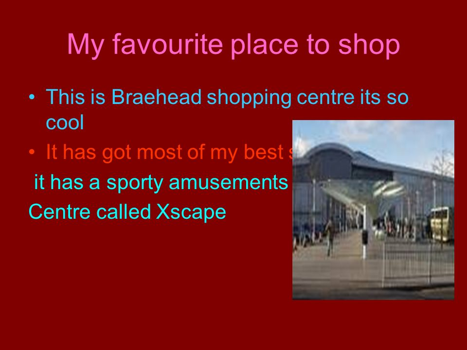 My favourite place to shop This is Braehead shopping centre its so cool It has got most of my best shops it has a sporty amusements Centre called Xsca