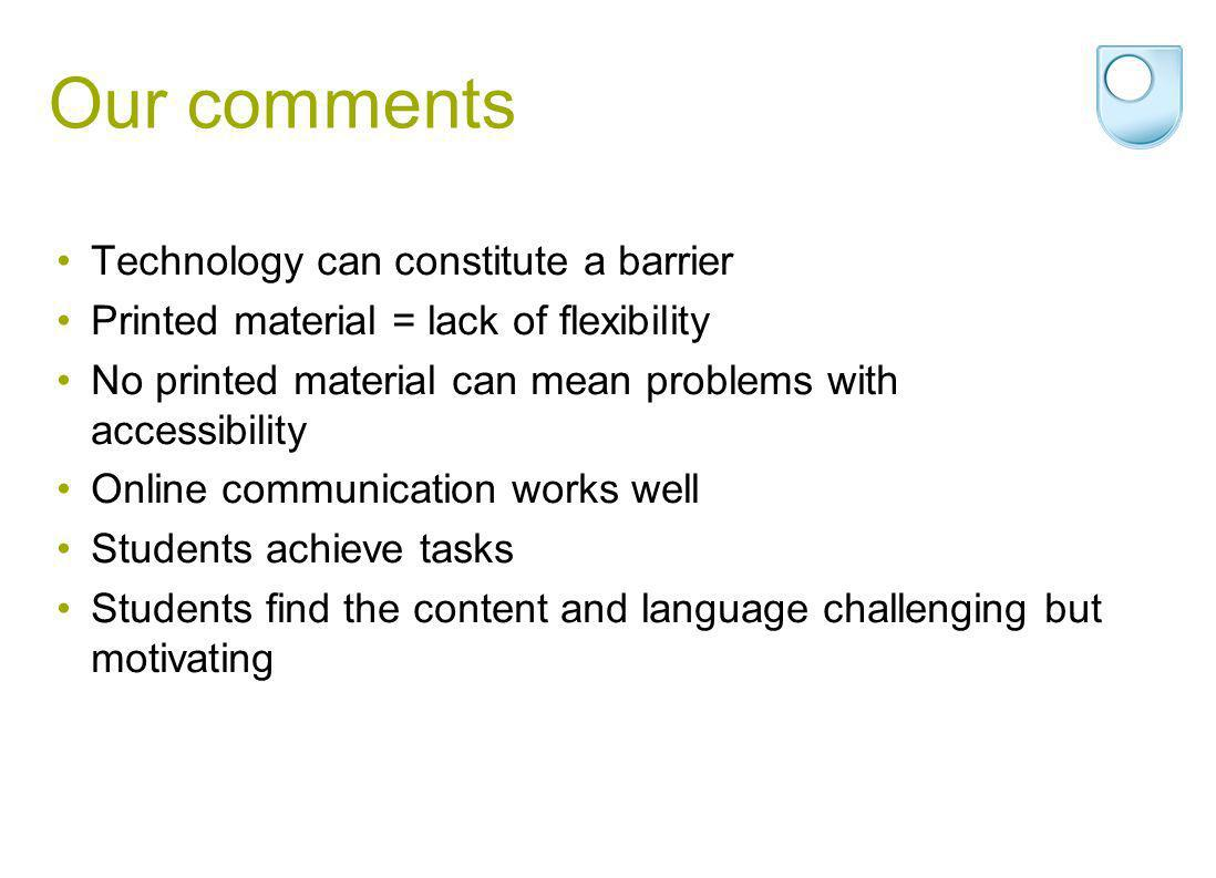Our comments Technology can constitute a barrier Printed material = lack of flexibility No printed material can mean problems with accessibility Online communication works well Students achieve tasks Students find the content and language challenging but motivating