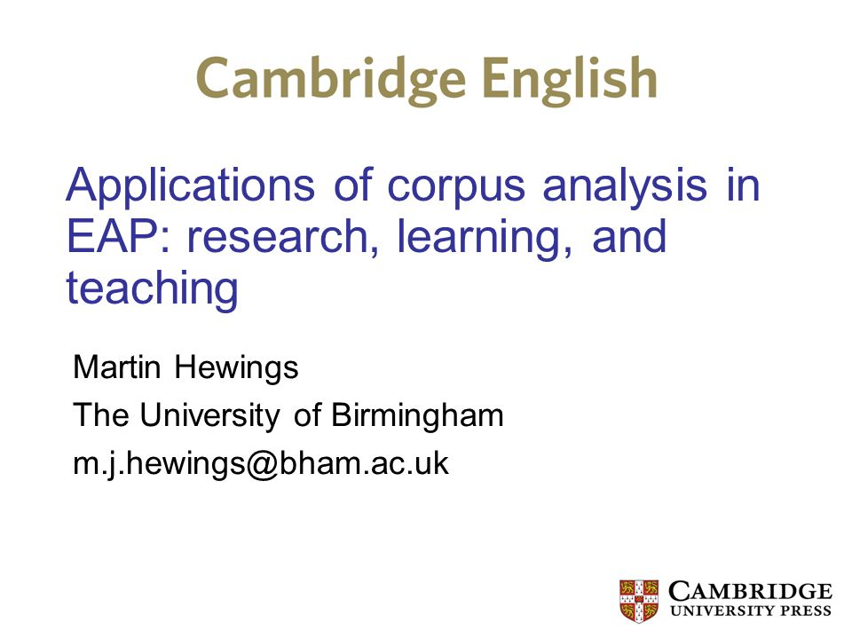 Applications of corpus analysis in EAP: research, learning, and teaching Martin Hewings The University of Birmingham m.j.hewings@bham.ac.uk