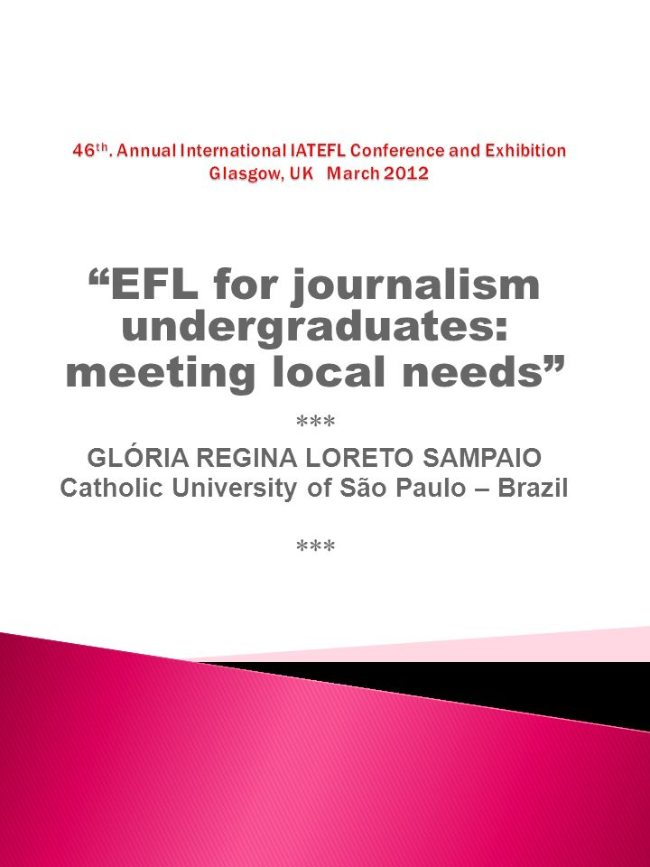 EFL for journalism undergraduates: meeting local needs *** GLÓRIA REGINA LORETO SAMPAIO Catholic University of São Paulo – Brazil ***