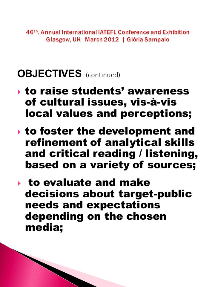 OBJECTIVES (continued) to raise students awareness of cultural issues, vis-à-vis local values and perceptions; to foster the development and refinement of analytical skills and critical reading / listening, based on a variety of sources; to evaluate and make decisions about target-public needs and expectations depending on the chosen media;
