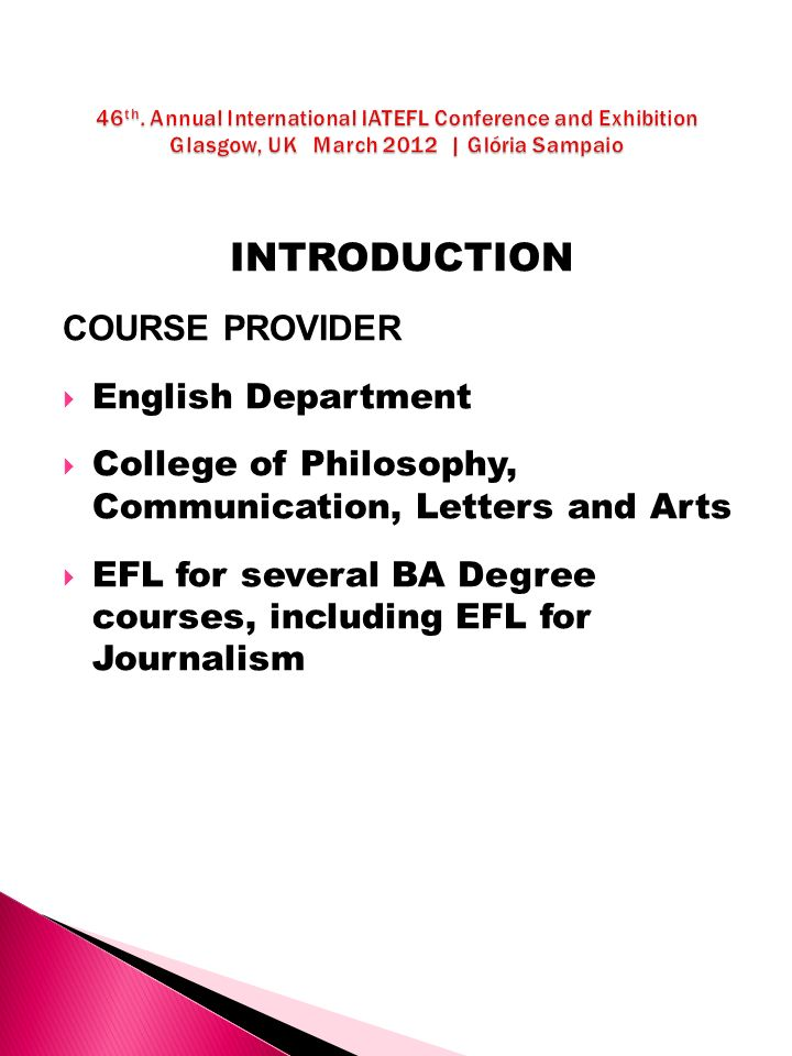 INTRODUCTION COURSE PROVIDER English Department College of Philosophy, Communication, Letters and Arts EFL for several BA Degree courses, including EFL for Journalism