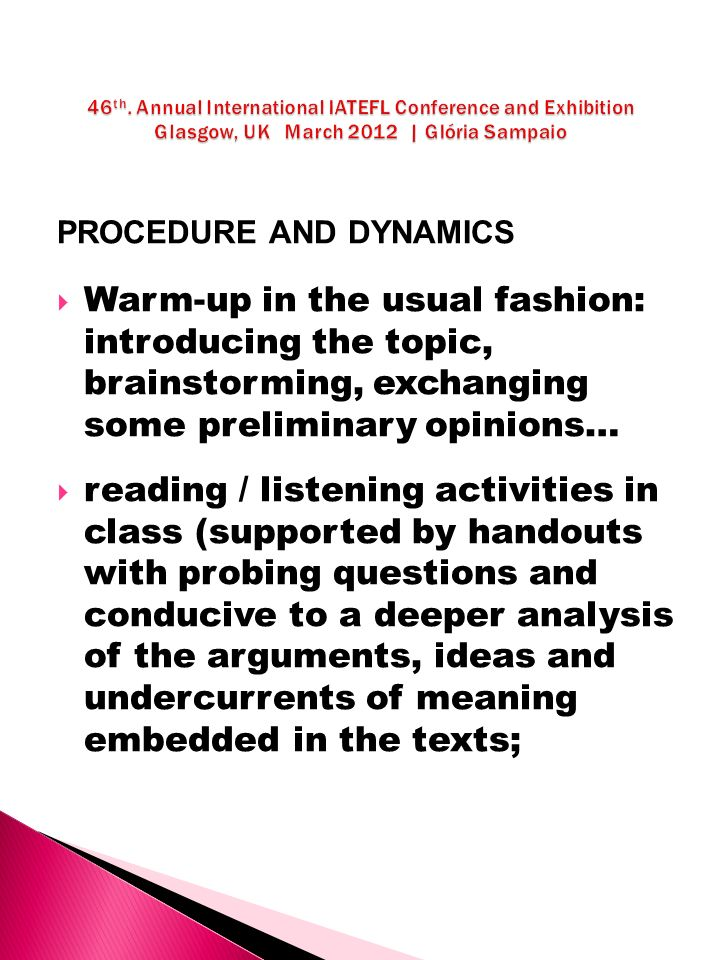 PROCEDURE AND DYNAMICS Warm-up in the usual fashion: introducing the topic, brainstorming, exchanging some preliminary opinions… reading / listening activities in class (supported by handouts with probing questions and conducive to a deeper analysis of the arguments, ideas and undercurrents of meaning embedded in the texts;