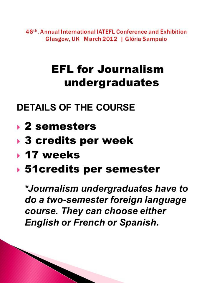 EFL for Journalism undergraduates DETAILS OF THE COURSE 2 semesters 3 credits per week 17 weeks 51credits per semester *Journalism undergraduates have to do a two-semester foreign language course.