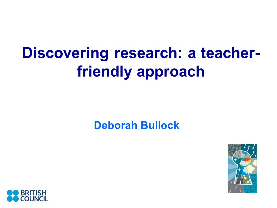 Discovering research: a teacher- friendly approach Deborah Bullock