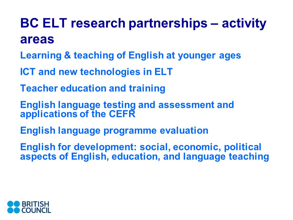 BC ELT research partnerships – activity areas Learning & teaching of English at younger ages ICT and new technologies in ELT Teacher education and training English language testing and assessment and applications of the CEFR English language programme evaluation English for development: social, economic, political aspects of English, education, and language teaching