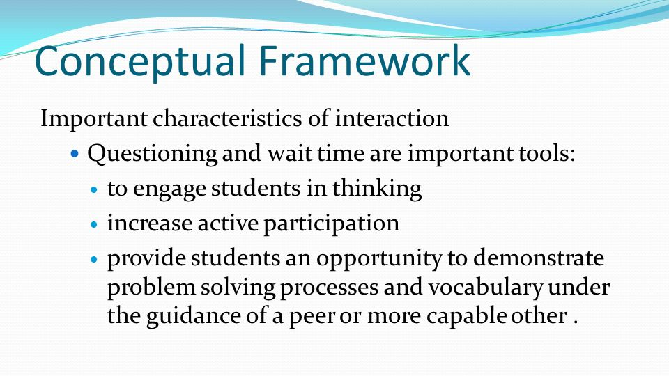 Conceptual Framework Important characteristics of interaction Questioning and wait time are important tools: to engage students in thinking increase a
