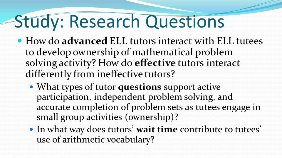 Study: Research Questions How do advanced ELL tutors interact with ELL tutees to develop ownership of mathematical problem solving activity? How do ef