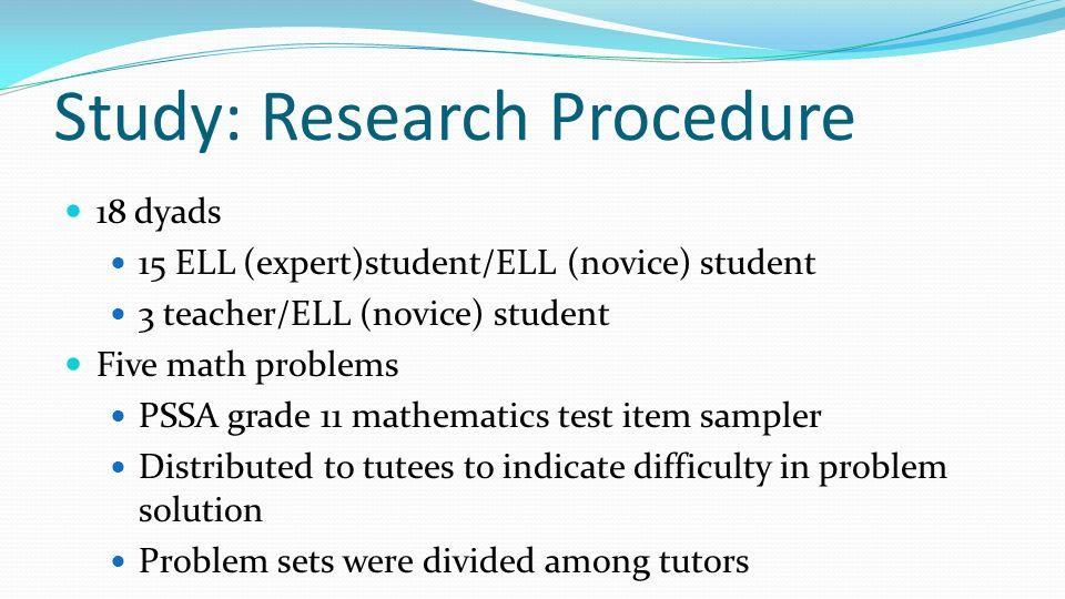 Study: Research Procedure 18 dyads 15 ELL (expert)student/ELL (novice) student 3 teacher/ELL (novice) student Five math problems PSSA grade 11 mathema