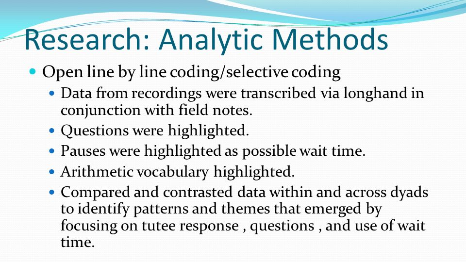 Research: Analytic Methods Open line by line coding/selective coding Data from recordings were transcribed via longhand in conjunction with field note