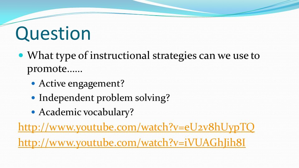 Question What type of instructional strategies can we use to promote…… Active engagement? Independent problem solving? Academic vocabulary? http://www